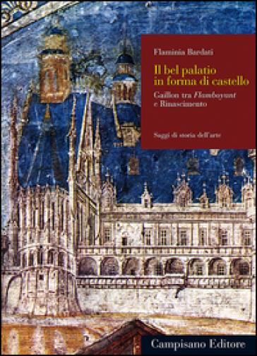 Il bel palatio in forma di castello. Gaillon tra flamboyant e Rinascimento - Flaminia Bardati |