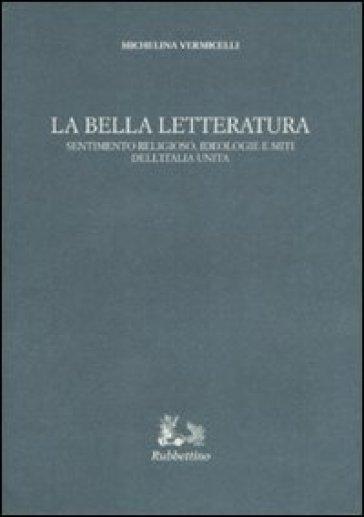La bella letteratura. Sentimento religioso, ideologie e miti dell'Italia unita