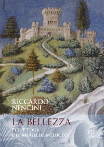 La bellezza. Petit tour del mugello mediceo - Riccardo Nencini |