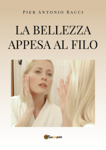 La bellezza appesa a un filo. Guida alla chirurgia estetica mini invasiva - Pier Antonio Bacci   Rochesterscifianimecon.com
