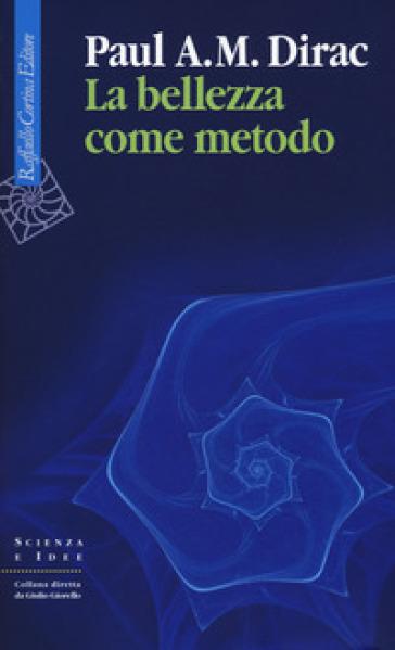 La bellezza come metodo. Saggi e riflessioni su fisica e matematica - Paul Adrien Maurice Dirac   Thecosgala.com