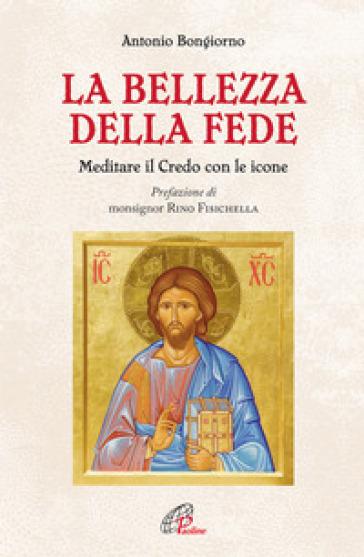 La bellezza della fede. Meditare il Credo con le icone - Antonio Bongiorno | Rochesterscifianimecon.com