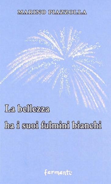La bellezza ha i suoi fulmini bianchi - Marino Piazzolla |