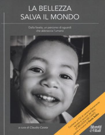 La bellezza salva il mondo. Dalla favela, un percorso di sguardi che abbraccia l'umano. Ediz. illustrata. Con CD-Audio: La bellezza nei canti - C. Caiata  