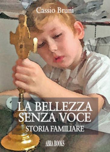La bellezza senza voce. Storia familiare - Cassio Bruni |