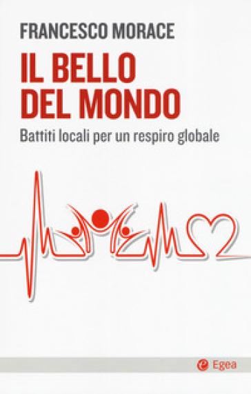 Il bello del mondo. Battiti locali per un respiro globale - Francesco Morace |