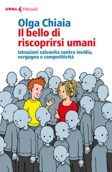 Il bello di riscoprirsi umani. Istruzioni salvavita contro invidia, vergogna e competitività - Olga Chiaia |