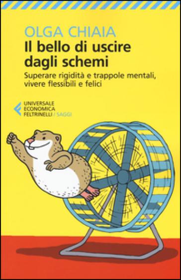 Il bello di uscire dagli schemi. Superare rigidità e trappole mentali, vivere flessibili e felici - Olga Chiaia | Ericsfund.org