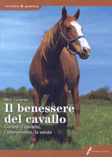 Il benessere del cavallo. Curare il cavallo, l'allenamento, la salute - Milo Luxardo |