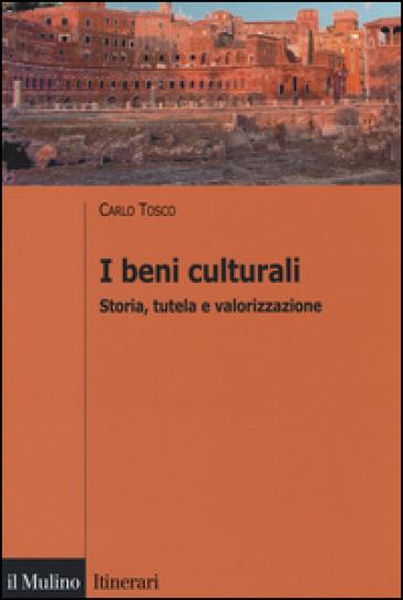 I beni culturali. Storia, tutela e valorizzazione - Carlo Tosco |