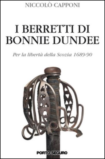 I berretti di Bonnie Dundee. Per la libertà della Scozia (1689-90) - Niccolò Capponi |