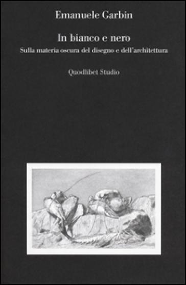 In bianco e nero. Sulla materia oscura del disegno e dell'architettura - Emanuele Garbin | Ericsfund.org