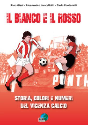 Il bianco e il rosso. Storia, colori e numeri del Vicenza Calcio. Ediz. illustrata - Rino Gissi |