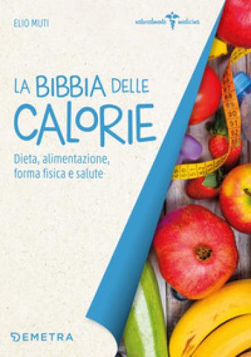 La bibbia delle calorie. Dieta, alimentazione, forma fisica e salute - Elio Muti |