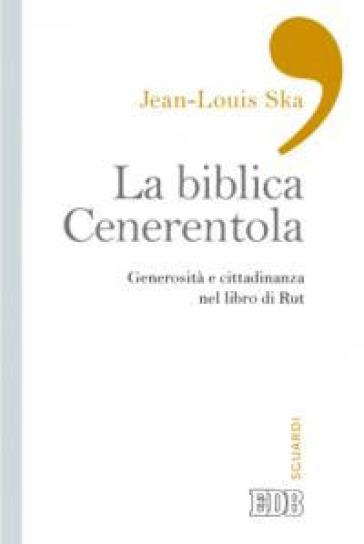 La biblica Cenerentola. Generosità e cittadinanza nel libro di Rut - Jean-Louis Ska |