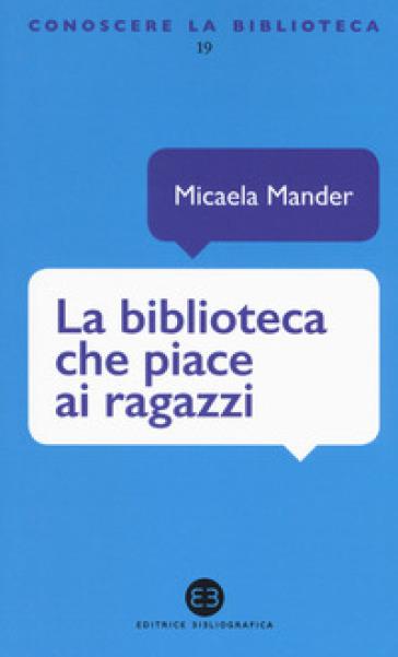 La biblioteca che piace ai ragazzi - Micaela Mander |