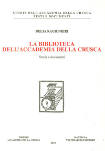 La biblioteca dell'Accademia della Crusca. Storia e documenti - Delia Ragionieri |