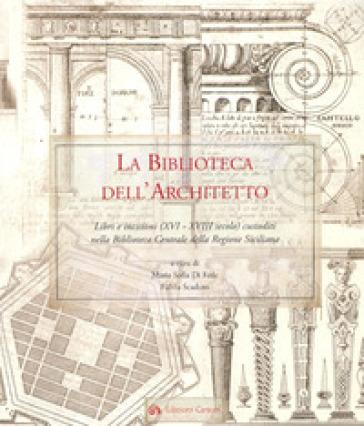 La biblioteca dell'architetto. Libri e incisioni (XVI-XVIII) custoditi nella Biblioteca Centrale della Regione Siciliana - F. Scaduto |