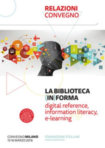 La biblioteca (in)forma. Digital reference, information literacy, e-learning. Atti del Convegno (Milano, 15-16 marzo 2018). Con Fascicolo: Lifelong learning: una sfida aperta per le biblioteche pubbliche