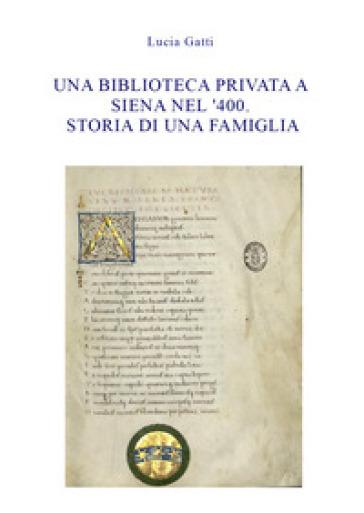 Una biblioteca privata a Siena nel '400. Storia di una famiglia - Lucia Gatti | Jonathanterrington.com