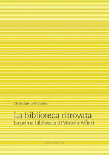La biblioteca ritrovata. La prima biblioteca di Vittorio Alfieri. Ediz. critica - Christian Del Vento |