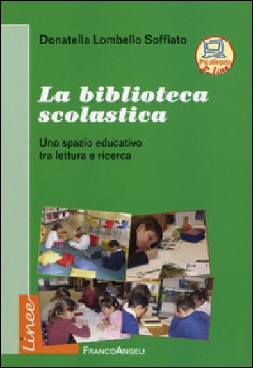 La biblioteca scolastica. Uno spazio educativo tra lettura e ricerca - Donatella Lombello Soffiato |