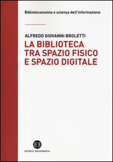 La biblioteca tra spazio fisico e spazio digitale. Evoluzione di un modello - Alfredo Giovanni Broletti  