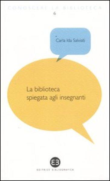 La biblioteca spiegata agli insegnanti - Carla Ida Salviati  