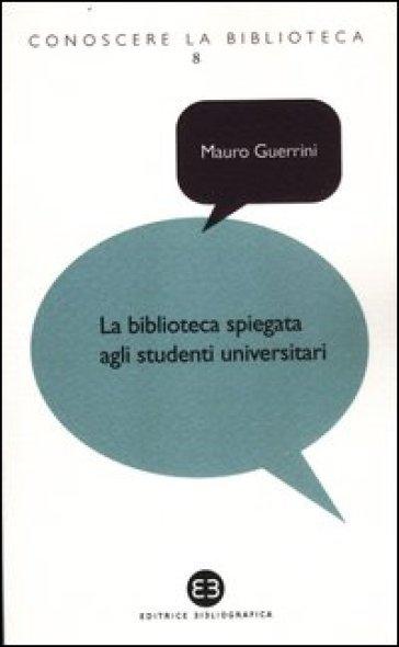 La biblioteca spiegata agli studenti universitari - Mauro Guerrini |