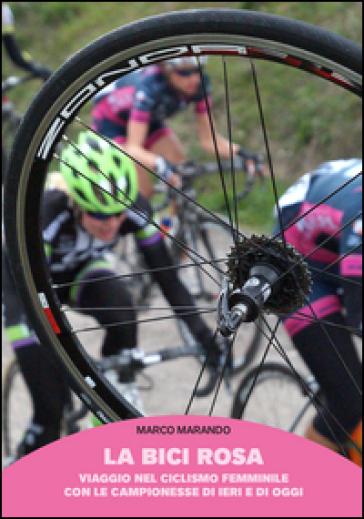 La bici rosa. Viaggio nel ciclismo femminile con le campionesse di ieri e di oggi - Marco Marando | Rochesterscifianimecon.com