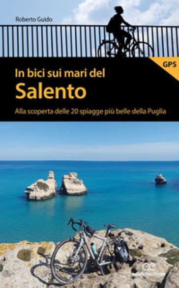 In bici sui mari del Salento. Alla scoperta delle 20 spiagge più belle della Puglia - Roberto Guido |
