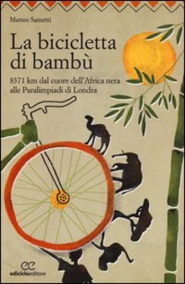 La bicicletta di bambù. 8371 km dal cuore dell'Africa nera alle Paralimpiadi di Londra - Matteo Sametti | Rochesterscifianimecon.com