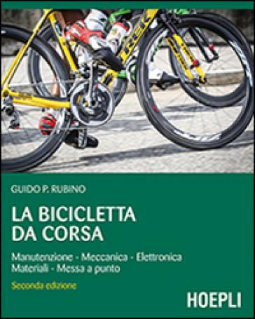 La bicicletta da corsa. Manutenzione, meccanica, elettronica, materiali, messa a punto - Guido P. Rubino   Thecosgala.com