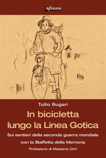 In bicicletta lungo la linea gotica. Sui sentieri della seconda guerra mondiale con la staffetta della memoria - Tullio Bugari |