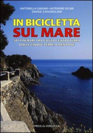 In bicicletta sul mare. 50 itinerari tra costa e entroterra dalle Cinque Terre a Mentone - Antonella Gaviani |
