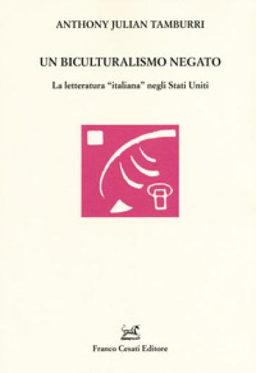 Un biculturalismo negato. La letteratura «italiana» negli Stati Uniti - Anthony Julian Tamburri |