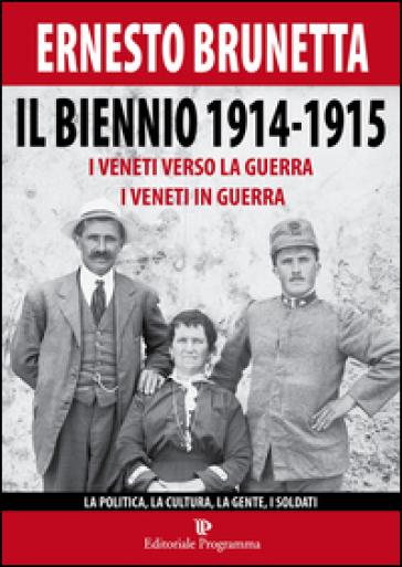 Il biennio 1914-1915. I veneti verso la guerra i veneti in guerra. La politica, la cultura, la gente, i soldati - Ernesto Brunetta | Kritjur.org