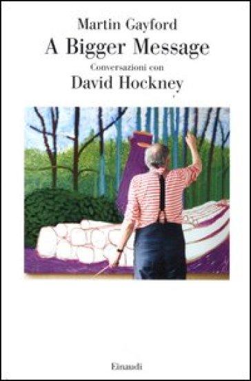 A bigger message. Conversazioni con David Hockney - Martin Gayford | Rochesterscifianimecon.com