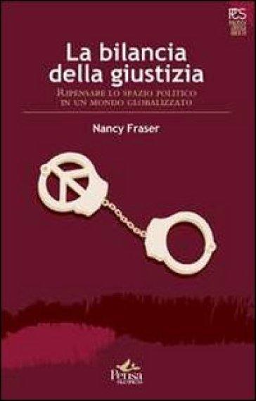 La bilancia della giustizia. Ripensare lo spazio politico in un mondo globalizzato - Nancy Fraser | Rochesterscifianimecon.com