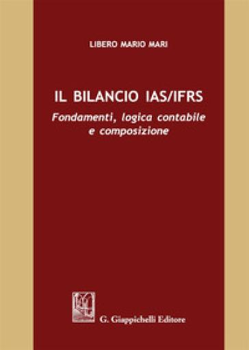 Il bilancio IAS/IFRS. Fondamenti, logica contabile e composizione - Libero Mario Mari |
