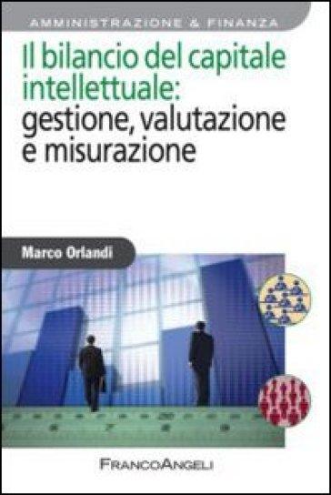 Il bilancio del capitale intellettuale: gestione, valutazione e misurazione - Marco Orlandi |