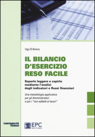 Il bilancio d'esecizio reso facile. Saperlo leggere e capirlo mediante l'analisi degli indicatori e flussi finanziari - Ugo D'Amico |