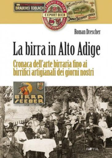 La birra in Alto Adige. Cronaca dell'arte birraria fino ai birrifici artigianali dei giorni nostri - Roman Drescher |