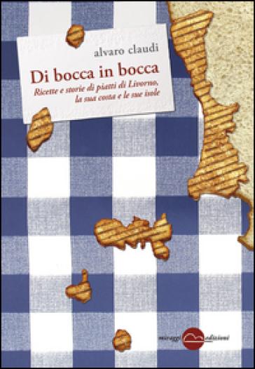 Di bocca in bocca. Ricette storie dei piatti di Livorno, costa e isole - Alvaro Claudi pdf epub