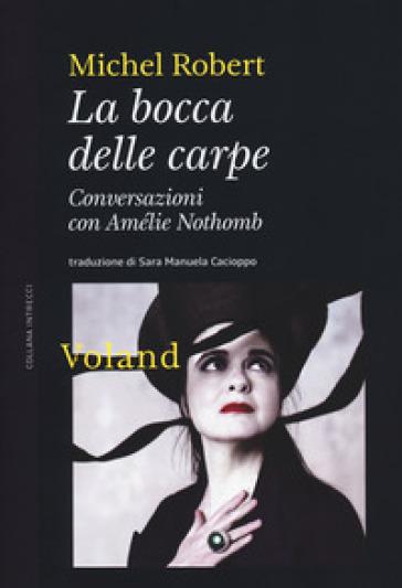 La bocca delle carpe. Conversazioni con Amélie Nothomb - Michel Robert | Thecosgala.com