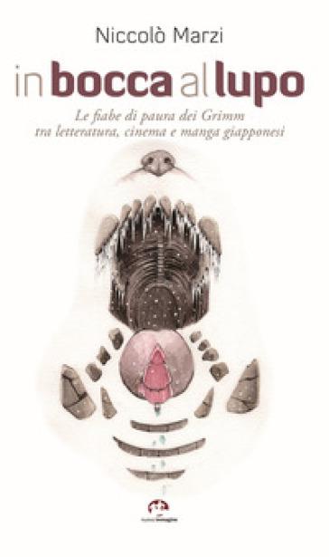 In bocca al lupo. Le fiabe di paura dei Grimm tra letteratura, cinema e manga giapponesi - Niccolò Marzi |