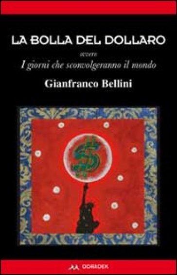 La bolla del dollaro. Ovvero i giorni che sconvolgeranno il mondo - Gianfranco Bellini | Jonathanterrington.com