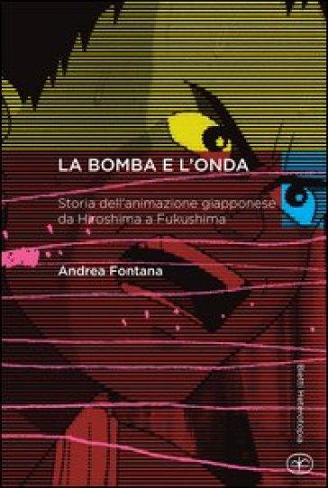 La bomba e l'onda. Storia dell'animazione giapponese da Hiroshima a Fukushima - Andrea Fontana |