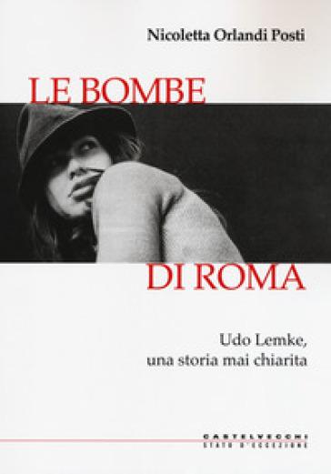 Le bombe di Roma. Udo Lemke, una storia mai chiarita - Nicoletta Orlandi Posti | Kritjur.org