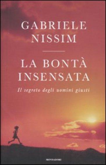 La bontà insensata. Il segreto degli uomini giusti - Gabriele Nissim |